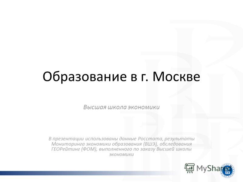 Образование в г. Москве Высшая школа экономики В презентации использованы данные Росстата, результаты Мониторинга экономики образования (ВШЭ), обследования ГЕОРейтинг (ФОМ), выполненного по заказу Высшей школы экономики