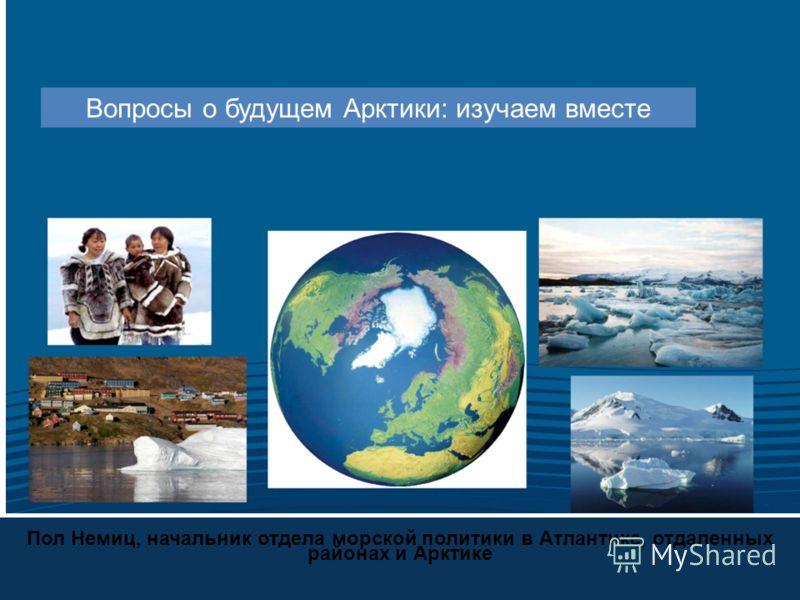 Пол Немиц, начальник отдела морской политики в Атлантике, отдаленных районах и Арктике Вопросы о будущем Арктики: изучаем вместе