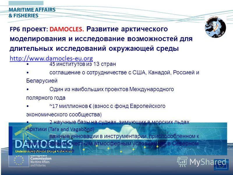 FP6 проект : DAMOCLES. Развитие арктического моделирования и исследование возможностей для длительных исследований окружающей среды http://www.damocles-eu.org 45 институтов из 13 стран соглашение о сотрудничестве с США, Канадой, Россией и Беларусией