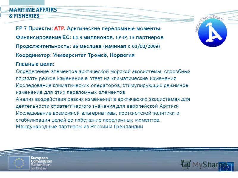 MARITIME AFFAIRS & FISHERIES FP7 projects: ATP. Arctic Tipping Points FP 7 Проекты: ATP. Арктические переломные моменты. Финансирование ЕС : 4.9 миллионов, CP-IP, 13 партнеров Продолжительность : 36 месяцев ( начиная с 01/02/2009) Координатор : Униве