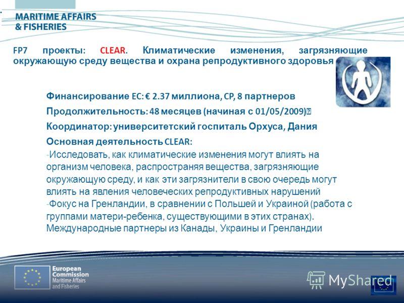 --^ MARITIME AFFAIRS & FISHERIES FP7 проекты : CLEAR. Климатические изменения, загрязняющие окружающую среду вещества и охрана репродуктивного здоровья Финансирование EC: 2.37 миллиона, CP, 8 партнеров Продолжительность : 48 месяцев ( начиная с 01/05
