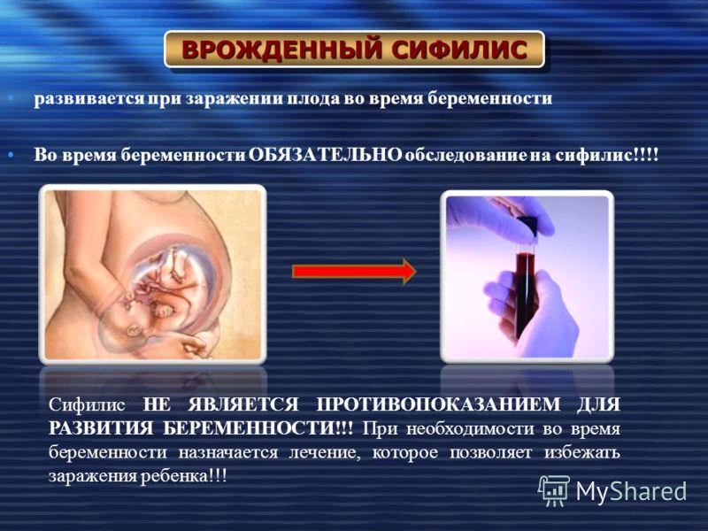развивается при заражении плода во время беременности Во время беременности ОБЯЗАТЕЛЬНО обследование на сифилис!!!! ВРОЖДЕННЫЙ СИФИЛИС Сифилис НЕ ЯВЛЯЕТСЯ ПРОТИВОПОКАЗАНИЕМ ДЛЯ РАЗВИТИЯ БЕРЕМЕННОСТИ!!! При необходимости во время беременности назначае