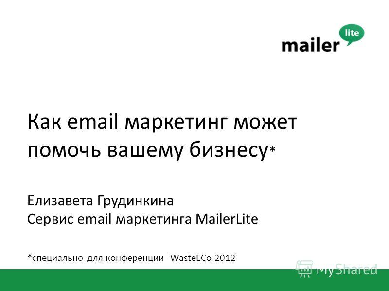 Как email маркетинг может помочь вашему бизнесу * Елизавета Грудинкина Сервис email маркетинга MailerLite *специально для конференции WasteECo-2012