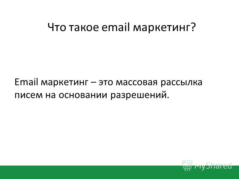 Что такое email маркетинг? Email маркетинг – это массовая рассылка писем на основании разрешений.