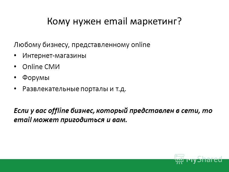 Кому нужен email маркетинг? Любому бизнесу, представленному online Интернет-магазины Оnline СМИ Форумы Развлекательные порталы и т.д. Если у вас offline бизнес, который представлен в сети, то email может пригодиться и вам.
