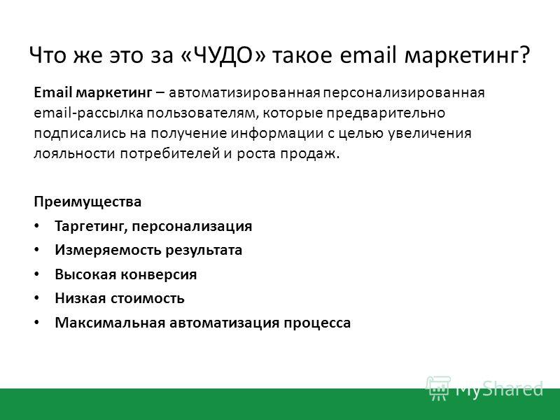 Что же это за «ЧУДО» такое email маркетинг? Email маркетинг – автоматизированная персонализированная email-рассылка пользователям, которые предварительно подписались на получение информации с целью увеличения лояльности потребителей и роста продаж. П