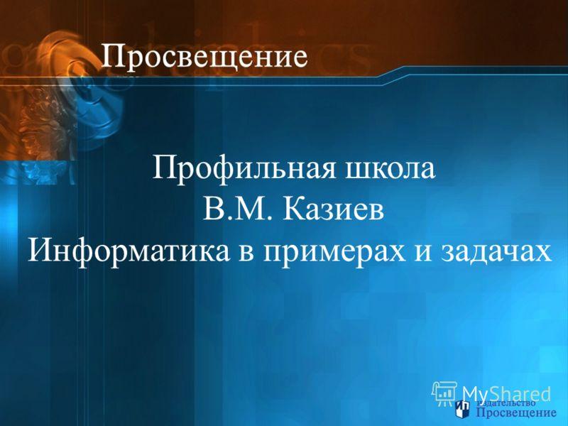 Профильная школа В.М. Казиев Информатика в примерах и задачах