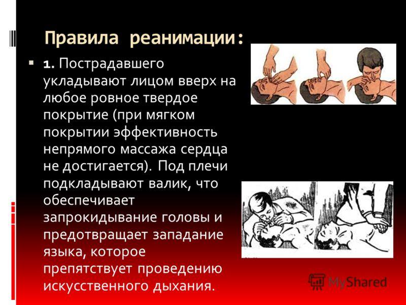 Правила реанимации: 1. Пострадавшего укладывают лицом вверх на любое ровное твердое покрытие (при мягком покрытии эффективность непрямого массажа сердца не достигается). Под плечи подкладывают валик, что обеспечивает запрокидывание головы и предотвра