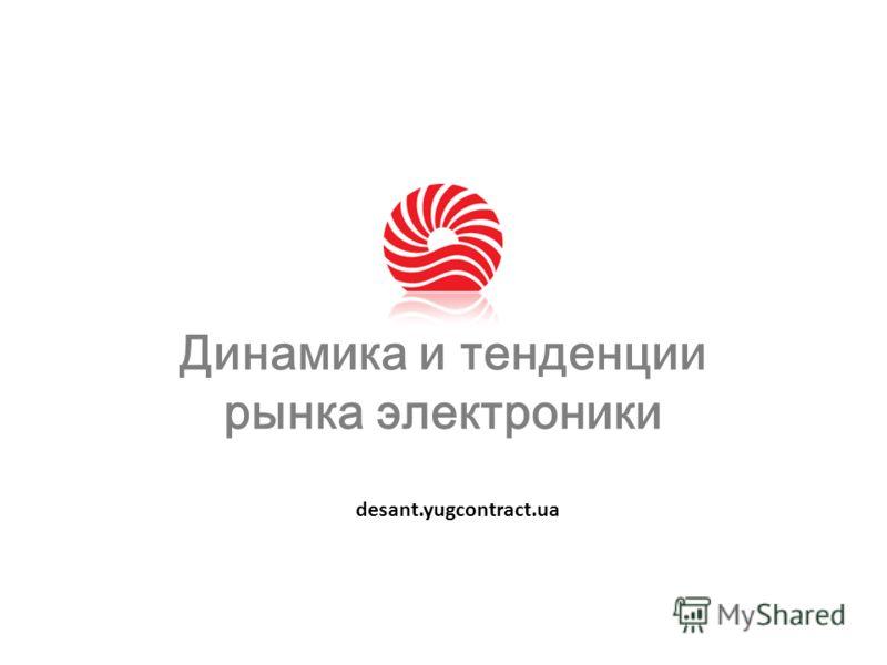 Динамика и тенденции рынка электроники desant.yugcontract.ua