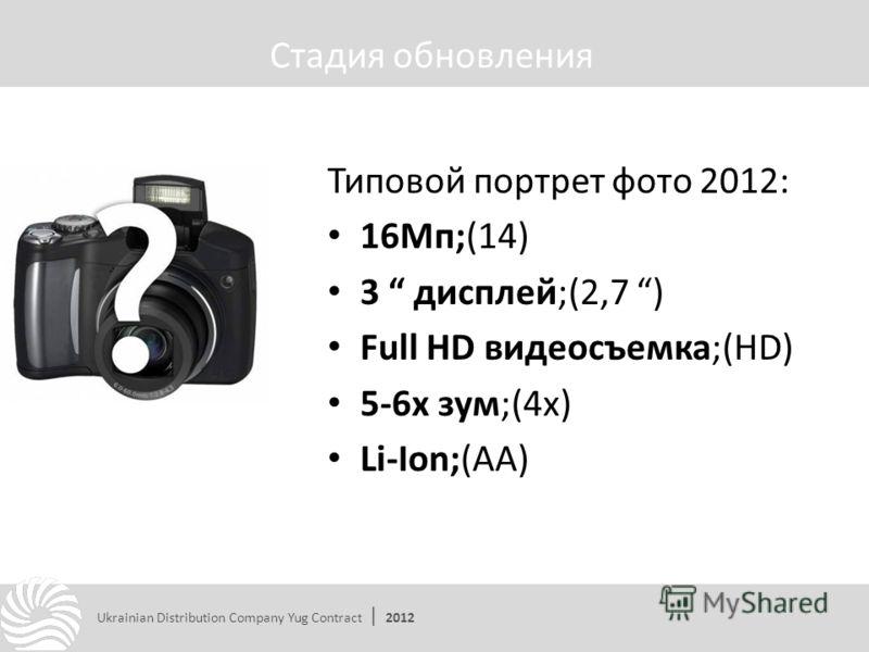 Типовой портрет фото 2012: 16Мп;(14) 3 дисплей;(2,7 ) Full HD видеосъемка;(HD) 5-6х зум;(4х) Li-Ion;(АА) Стадия обновления Ukrainian Distribution Company Yug Contract | 2012