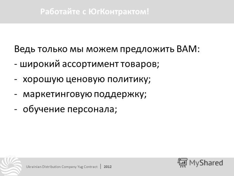 Ведь только мы можем предложить ВАМ: - широкий ассортимент товаров; -хорошую ценовую политику; -маркетинговую поддержку; -обучение персонала; Работайте с ЮгКонтрактом! Ukrainian Distribution Company Yug Contract | 2012