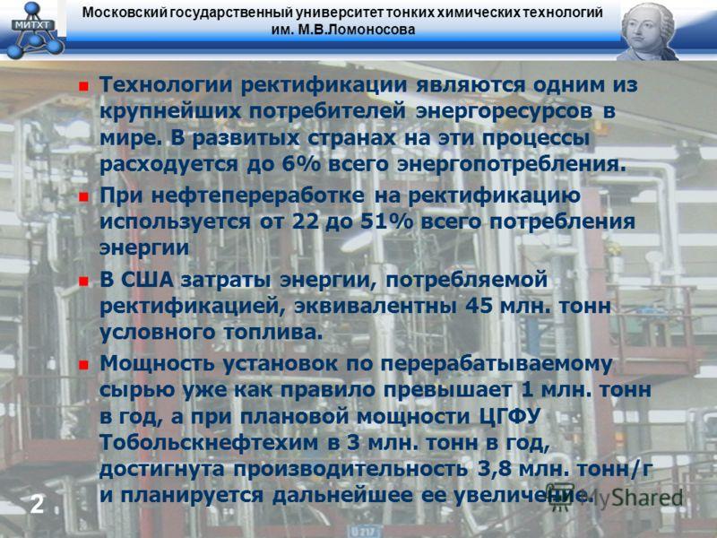 Московский государственный университет тонких химических технологий им. М.В.Ломоносова 2 Технологии ректификации являются одним из крупнейших потребителей энергоресурсов в мире. В развитых странах на эти процессы расходуется до 6% всего энергопотребл
