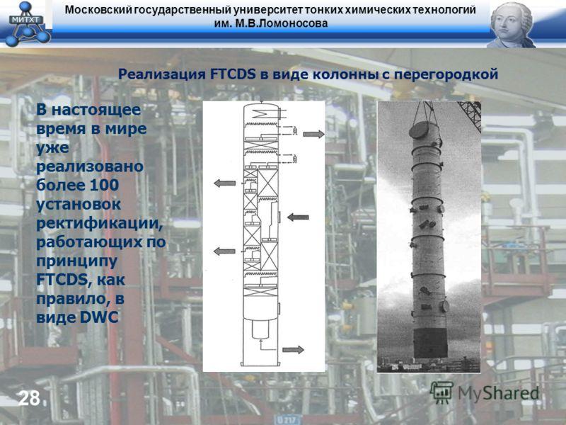 Московский государственный университет тонких химических технологий им. М.В.Ломоносова 28 Реализация FTCDS в виде колонны с перегородкой В настоящее время в мире уже реализовано более 100 установок ректификации, работающих по принципу FTCDS, как прав
