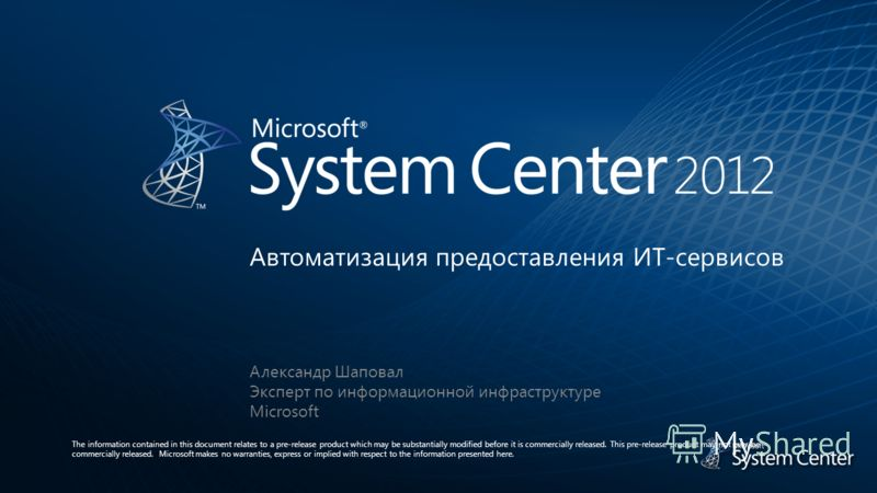 Александр Шаповал Эксперт по информационной инфраструктуре Microsoft Автоматизация предоставления ИТ-сервисов The information contained in this document relates to a pre-release product which may be substantially modified before it is commercially re