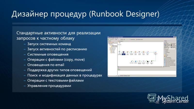 Дизайнер процедур (Runbook Designer) Стандартные активности для реализации запросов к частному облаку – Запуск системных команд – Запуск активностей по расписанию – Системные оповещения – Операции с файлами (copy, move) – Оповещения по email – Поддер
