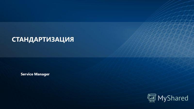 СТАНДАРТИЗАЦИЯ Service Manager