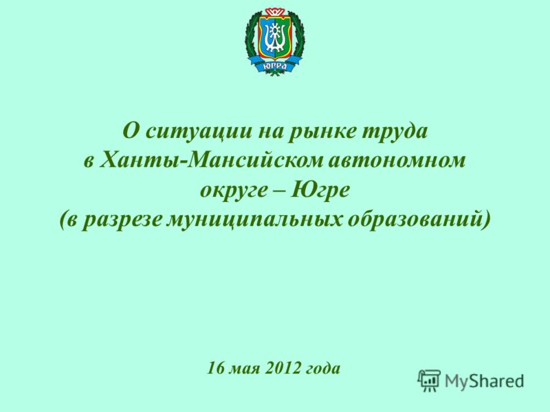 О ситуации на рынке труда в Ханты-Мансийском автономном округе – Югре (в разрезе муниципальных образований) 16 мая 2012 года