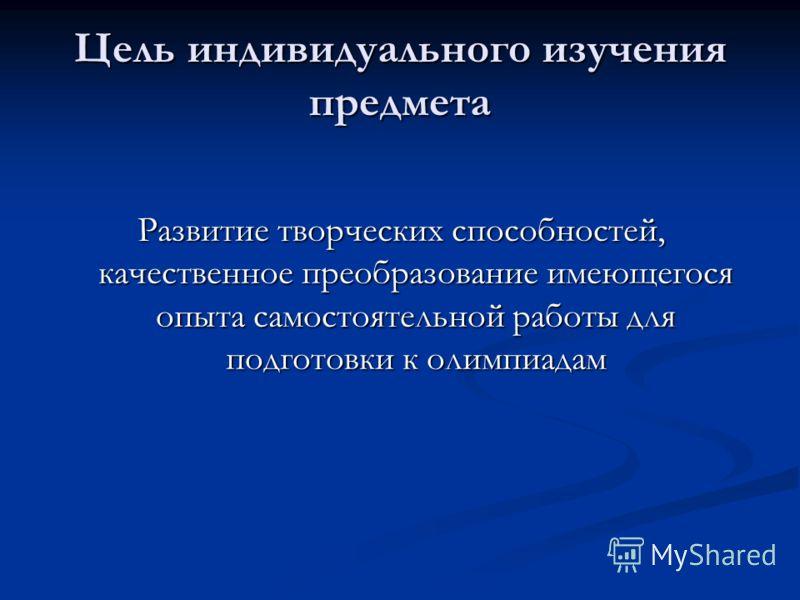 Цель индивидуального изучения предмета Развитие творческих способностей, качественное преобразование имеющегося опыта самостоятельной работы для подготовки к олимпиадам