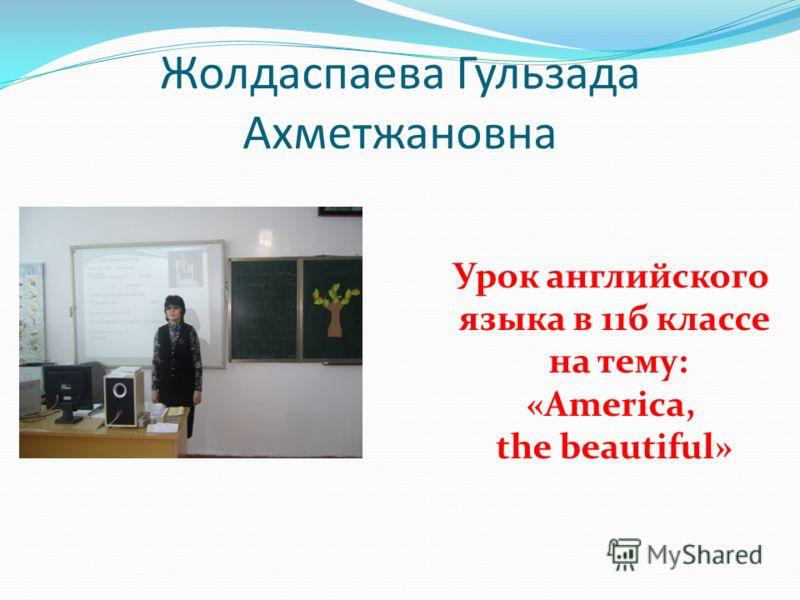 Жолдаспаева Гульзада Ахметжановна Урок английского языка в 11б классе на тему: «America, the beautiful»