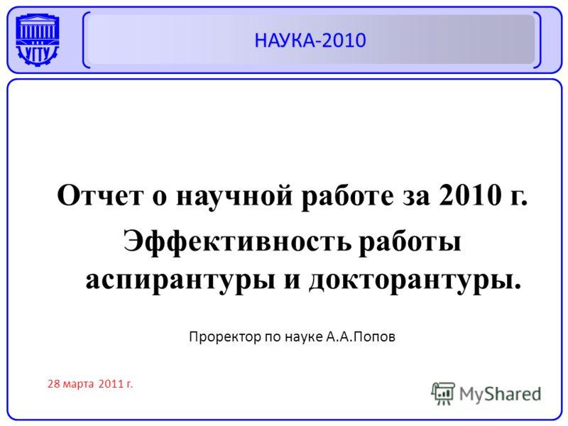 Отчет о научной работе за 2010 г. Эффективность работы аспирантуры и докторантуры. Проректор по науке А.А.Попов 28 марта 2011 г. НАУКА-2010