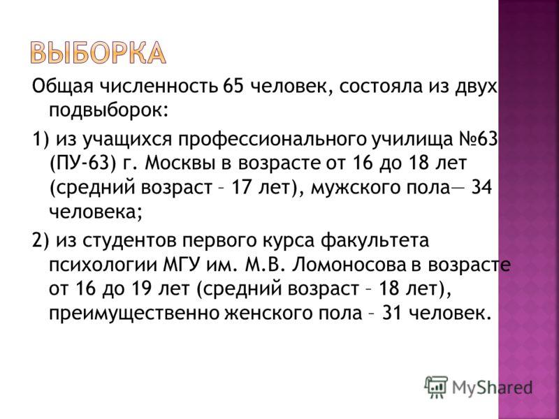 Общая численность 65 человек, состояла из двух подвыборок: 1) из учащихся профессионального училища 63 (ПУ-63) г. Москвы в возрасте от 16 до 18 лет (средний возраст – 17 лет), мужского пола 34 человека; 2) из студентов первого курса факультета психол