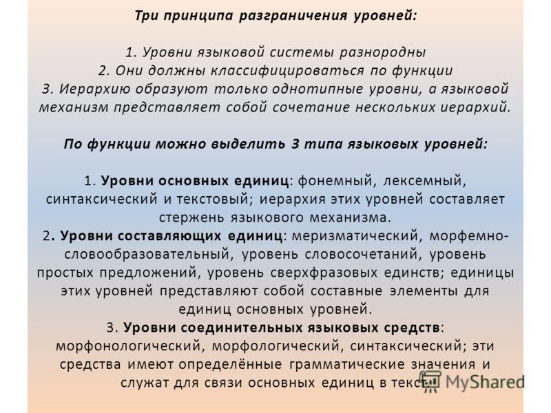 Три принципа разграничения уровней: 1. Уровни языковой системы разнородны 2. Они должны классифицироваться по функции 3. Иерархию образуют только однотипные уровни, а языковой механизм представляет собой сочетание нескольких иерархий. По функции можн