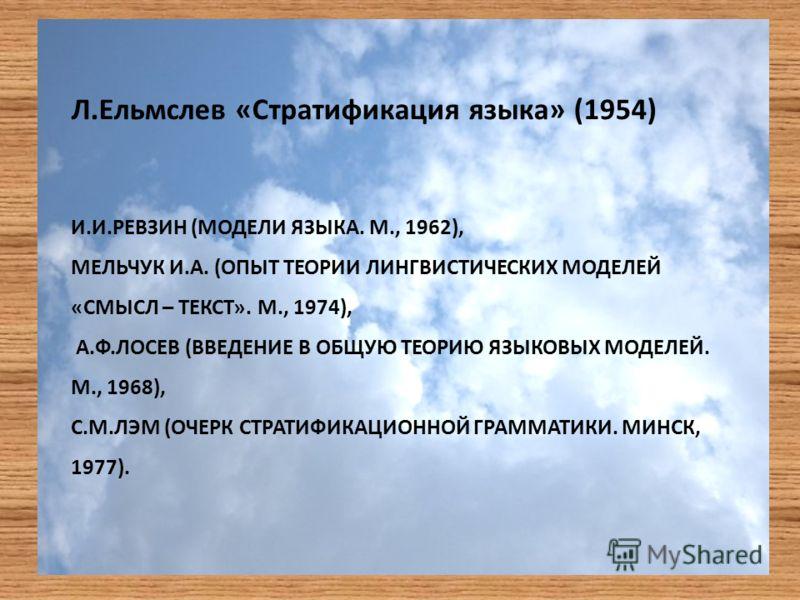 И.И.РЕВЗИН (МОДЕЛИ ЯЗЫКА. М., 1962), МЕЛЬЧУК И.А. (ОПЫТ ТЕОРИИ ЛИНГВИСТИЧЕСКИХ МОДЕЛЕЙ «СМЫСЛ – ТЕКСТ». М., 1974), А.Ф.ЛОСЕВ (ВВЕДЕНИЕ В ОБЩУЮ ТЕОРИЮ ЯЗЫКОВЫХ МОДЕЛЕЙ. М., 1968), С.М.ЛЭМ (ОЧЕРК СТРАТИФИКАЦИОННОЙ ГРАММАТИКИ. МИНСК, 1977). Л.Ельмслев «