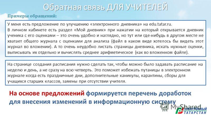 Обратная связь ДЛЯ УЧИТЕЛЕЙ У меня есть предложение по улучшению «электронного дневника» на edu.tatar.ru. В личном кабинете есть раздел «Мой дневник» при нажатии на который открывается дневник ученика с его оценками – это очень удобно и наглядно, но