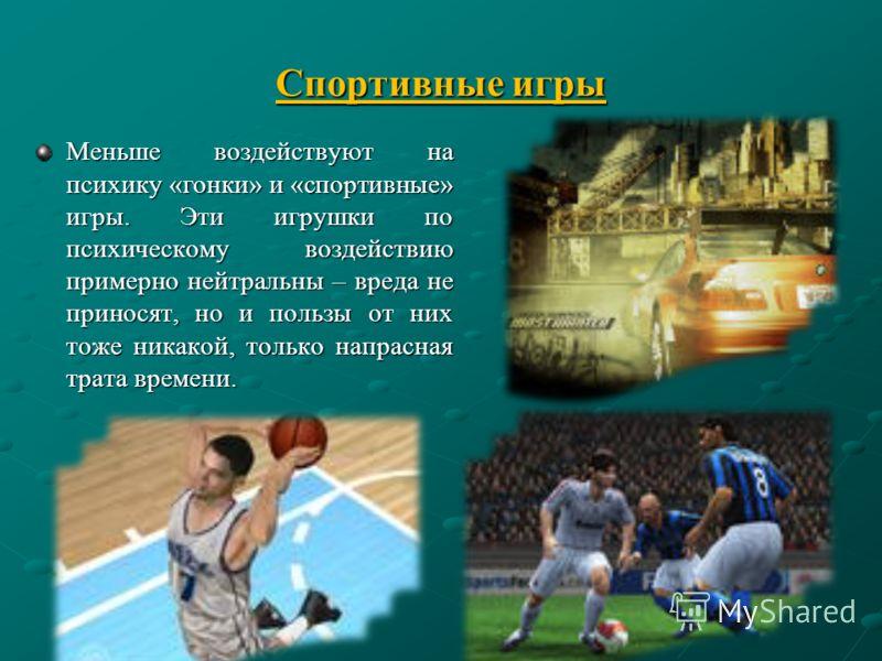 Спортивные игры Меньше воздействуют на психику «гонки» и «спортивные» игры. Эти игрушки по психическому воздействию примерно нейтральны – вреда не приносят, но и пользы от них тоже никакой, только напрасная трата времени.