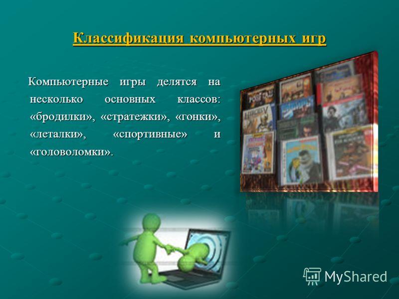 Классификация компьютерных игр Компьютерные игры делятся на несколько основных классов: «бродилки», «стратежки», «гонки», «леталки», «спортивные» и «головоломки». Компьютерные игры делятся на несколько основных классов: «бродилки», «стратежки», «гонк