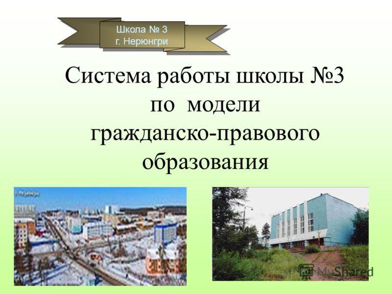 Школа 3 г. Нерюнгри Школа 3 г. Нерюнгри Система работы школы 3 по модели гражданско-правового образования