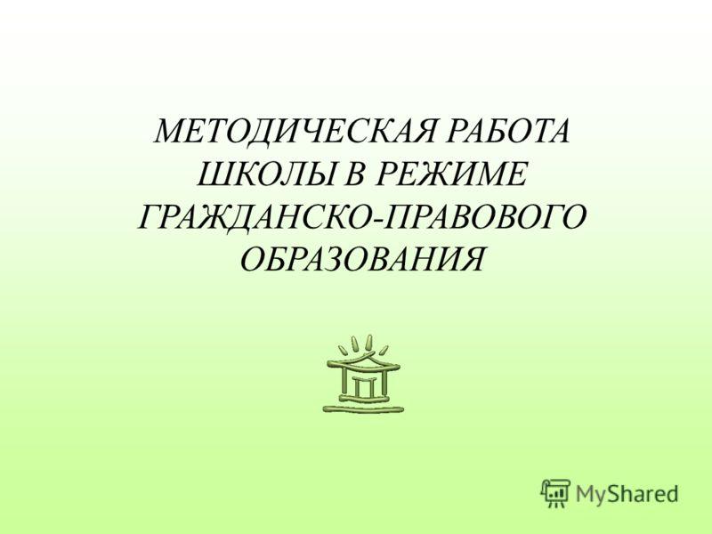 МЕТОДИЧЕСКАЯ РАБОТА ШКОЛЫ В РЕЖИМЕ ГРАЖДАНСКО-ПРАВОВОГО ОБРАЗОВАНИЯ