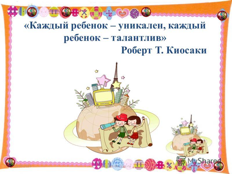 «Каждый ребенок – уникален, каждый ребенок – талантлив» Роберт Т. Киосаки 11.05.20131http://aida.ucoz.ru