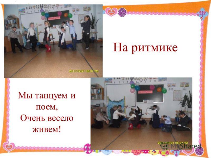 На ритмике Мы танцуем и поем, Очень весело живем!