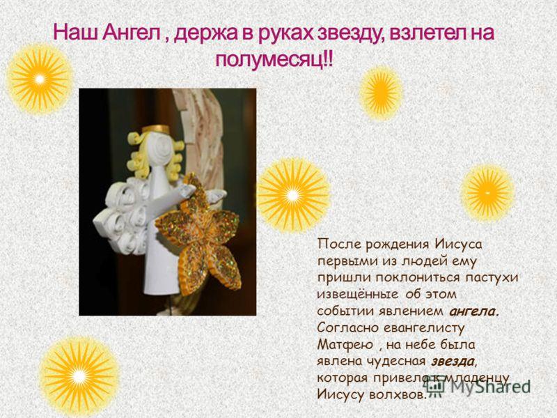 После рождения Иисуса первыми из людей ему пришли поклониться пастухи извещённые об этом событии явлением ангела. Согласно евангелисту Матфею, на небе была явлена чудесная звезда, которая привела к младенцу Иисусу волхвов.