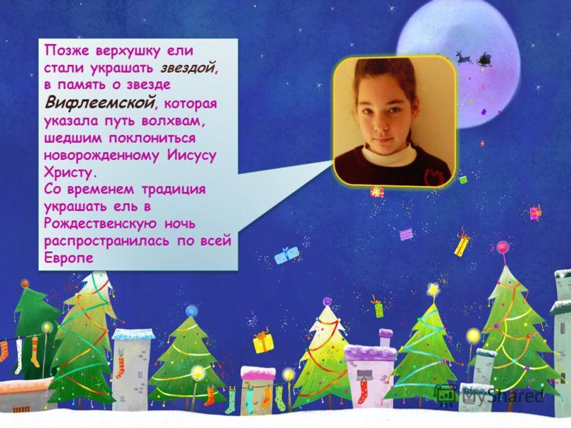 Позже верхушку ели стали украшать звездой, в память о звезде Вифлеемской, которая указала путь волхвам, шедшим поклониться новорожденному Иисусу Христу. Со временем традиция украшать ель в Рождественскую ночь распространилась по всей Европе Позже вер