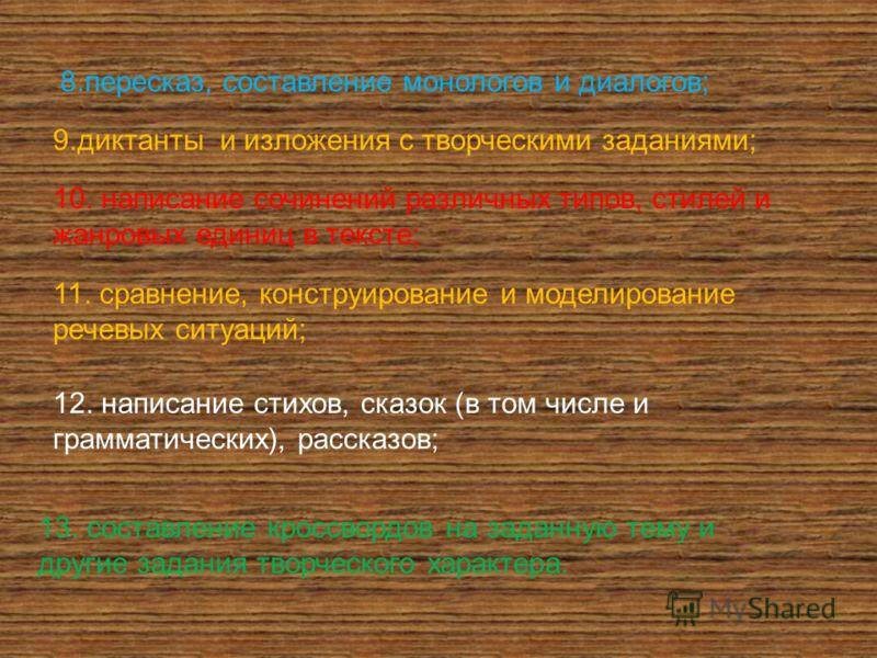 8.пересказ, составление монологов и диалогов; 9.диктанты и изложения с творческими заданиями; 10. написание сочинений различных типов, стилей и жанровых единиц в тексте; 11. сравнение, конструирование и моделирование речевых ситуаций; 12. написание с
