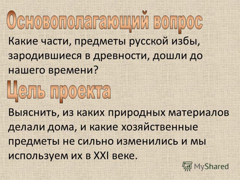 Какие части, предметы русской избы, зародившиеся в древности, дошли до нашего времени? Выяснить, из каких природных материалов делали дома, и какие хозяйственные предметы не сильно изменились и мы используем их в ХХI веке.