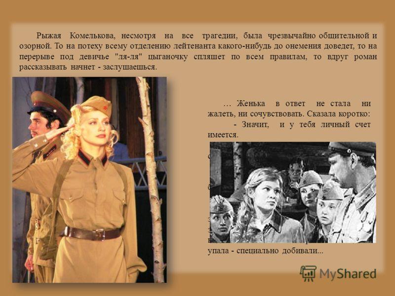 Рыжая Комелькова, несмотря на все трагедии, была чрезвычайно общительной и озорной. То на потеху всему отделению лейтенанта какого-нибудь до онемения доведет, то на перерыве под девичье