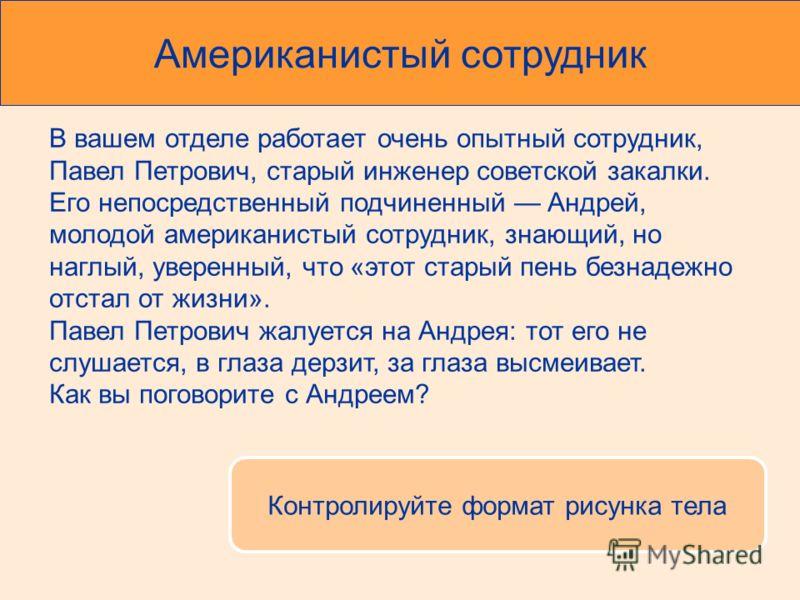 Американистый сотрудник В вашем отделе работает очень опытный сотрудник, Павел Петрович, старый инженер советской закалки. Его непосредственный подчиненный Андрей, молодой американистый сотрудник, знающий, но наглый, уверенный, что «этот старый пень