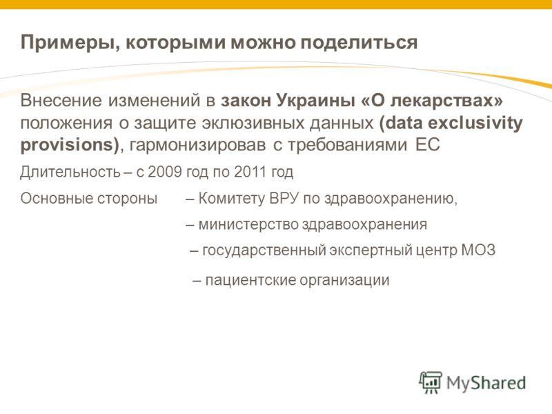 Примеры, которыми можно поделиться Внесение изменений в закон Украины «О лекарствах» положения о защите эклюзивных данных (data exclusivity provisions), гармонизировав с требованиями ЕС Длительность – с 2009 год по 2011 год Основные стороны – Комитет