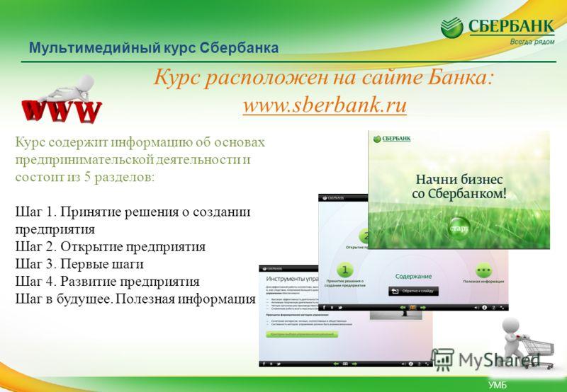 УМБ Мультимедийный курс Сбербанка Курс расположен на сайте Банка: www.sberbank.ru Курс содержит информацию об основах предпринимательской деятельности и состоит из 5 разделов: Шаг 1. Принятие решения о создании предприятия Шаг 2. Открытие предприятия