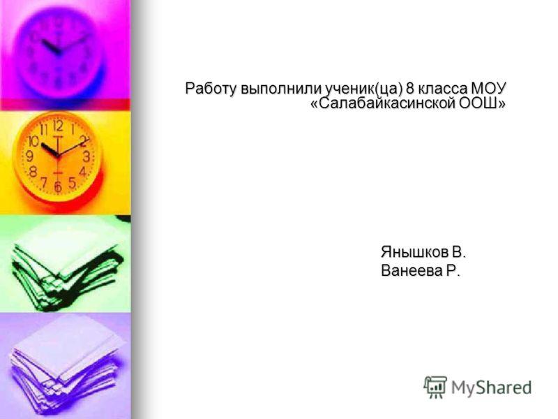Работу выполнили ученик(ца) 8 класса МОУ «Салабайкасинской ООШ» Янышков В. Янышков В. Ванеева Р. Ванеева Р.