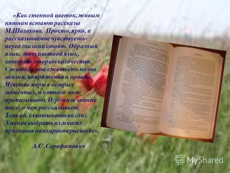 . «Как степной цветок, живым пятном встают рассказы М.Шолохова. Просто, ярко, и рассказываемое чувствуешь- перед глазами стоит. Образный язык, тот цветной язык, которым говорит казачество. Сжато, и эта сжатость полна жизни, напряжения и правды. Чувст