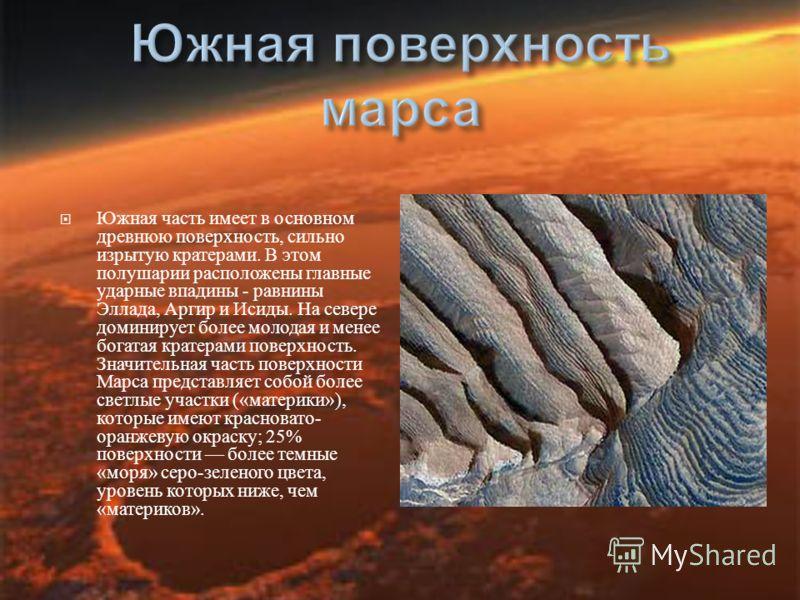 Южная часть имеет в основном древнюю поверхность, сильно изрытую кратерами. В этом полушарии расположены главные ударные впадины - равнины Эллада, Аргир и Исиды. На севере доминирует более молодая и менее богатая кратерами поверхность. Значительная ч