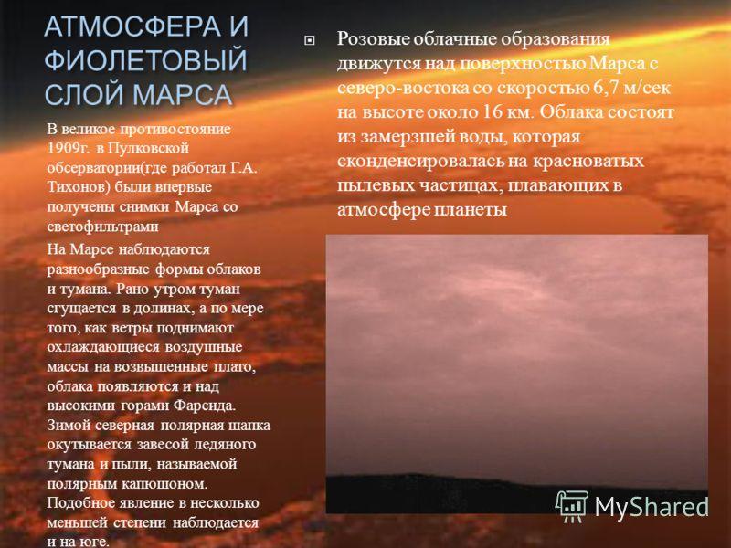 АТМОСФЕРА И ФИОЛЕТОВЫЙ СЛОЙ МАРСА В великое противостояние 1909 г. в Пулковской обсерватории ( где работал Г. А. Тихонов ) были впервые получены снимки Марса со светофильтрами На Марсе наблюдаются разнообразные формы облаков и тумана. Рано утром тума