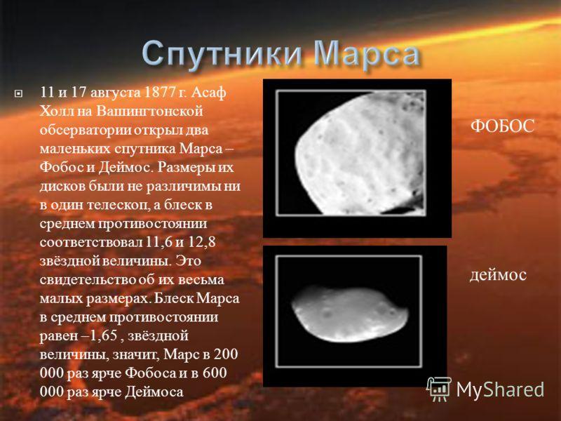 ФОБОС 11 и 17 августа 1877 г. Асаф Холл на Вашингтонской обсерватории открыл два маленьких спутника Марса – Фобос и Деймос. Размеры их дисков были не различимы ни в один телескоп, а блеск в среднем противостоянии соответствовал 11,6 и 12,8 звёздной в