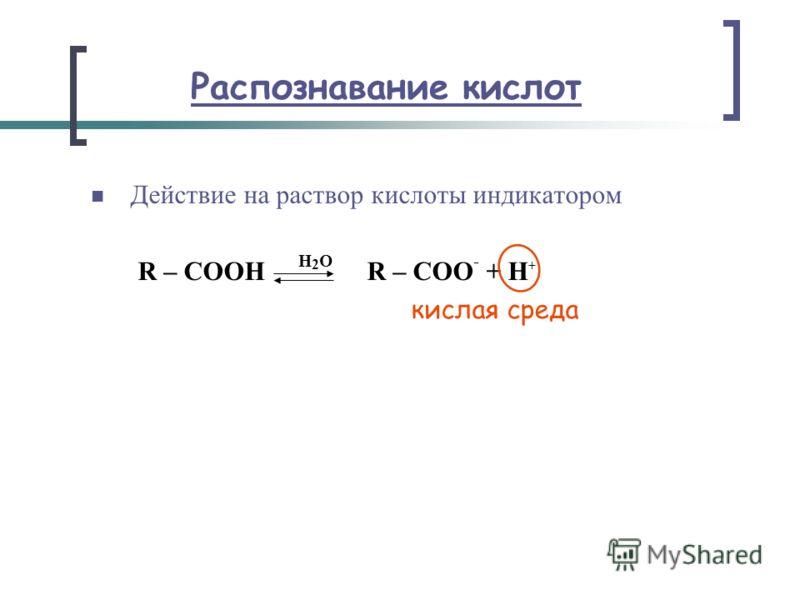 Распознавание кислот Действие на раствор кислоты индикатором R – СOОН H 2 O R – СOО - + Н + кислая среда
