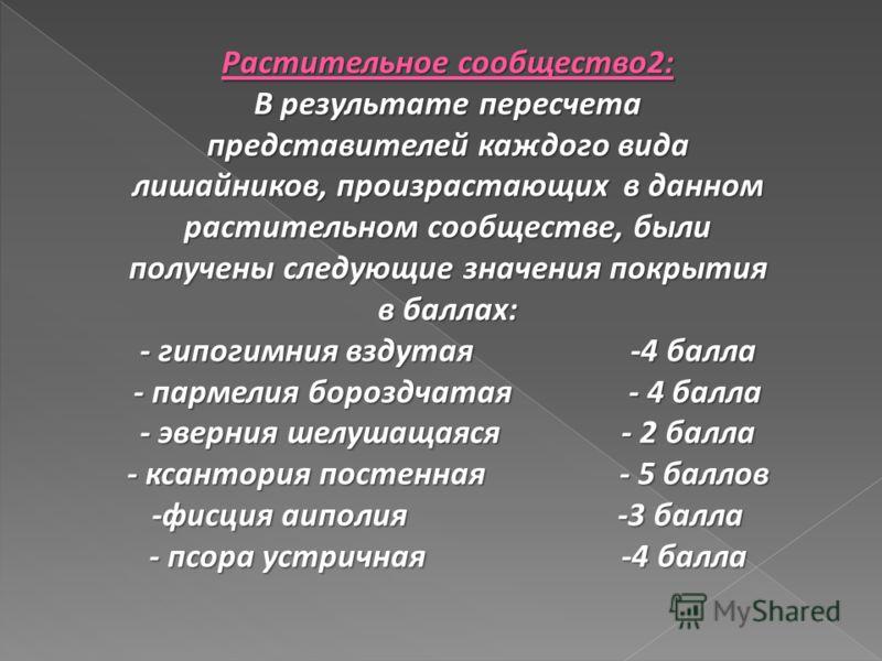 Растительное сообщество2: В результате пересчета представителей каждого вида лишайников, произрастающих в данном растительном сообществе, были получены следующие значения покрытия в баллах: - гипогимния вздутая -4 балла - пармелия бороздчатая - 4 бал