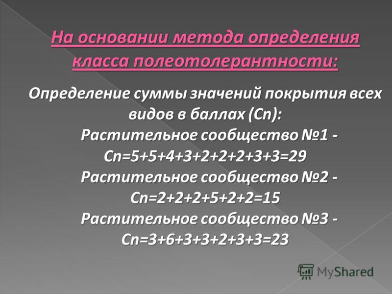 На основании метода определения класса полеотолерантности: Определение суммы значений покрытия всех видов в баллах (Cn): Растительное сообщество 1 - Cn=5+5+4+3+2+2+2+3+3=29 Растительное сообщество 1 - Cn=5+5+4+3+2+2+2+3+3=29 Растительное сообщество 2